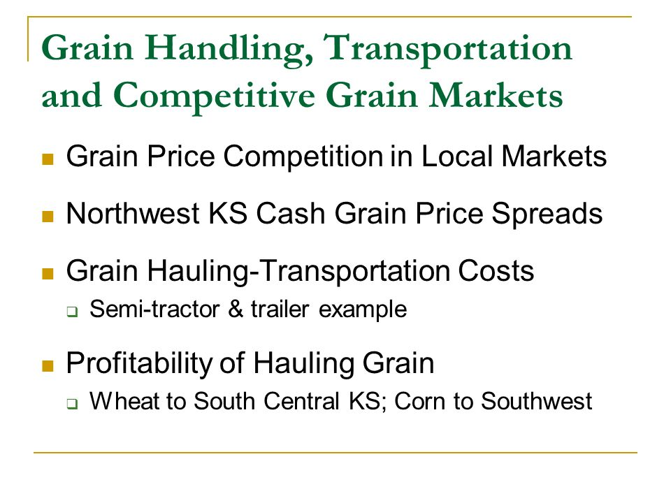 Grain Transportation Cost (more) Semi-Trailer Expense Estimates Purchase Price (Used) $25,000 ($20K - $30K) Useful Life 10 years Salvage Value $14,000 ($13K - $15K) Repairs/Year $500 ($400-$500) Tire Expense (8 tires) $262/tire, 100K miles/tire Software Analysis Tool Grain Truck Transportation Cost Calculator Iowa State University Extension (Edwards)