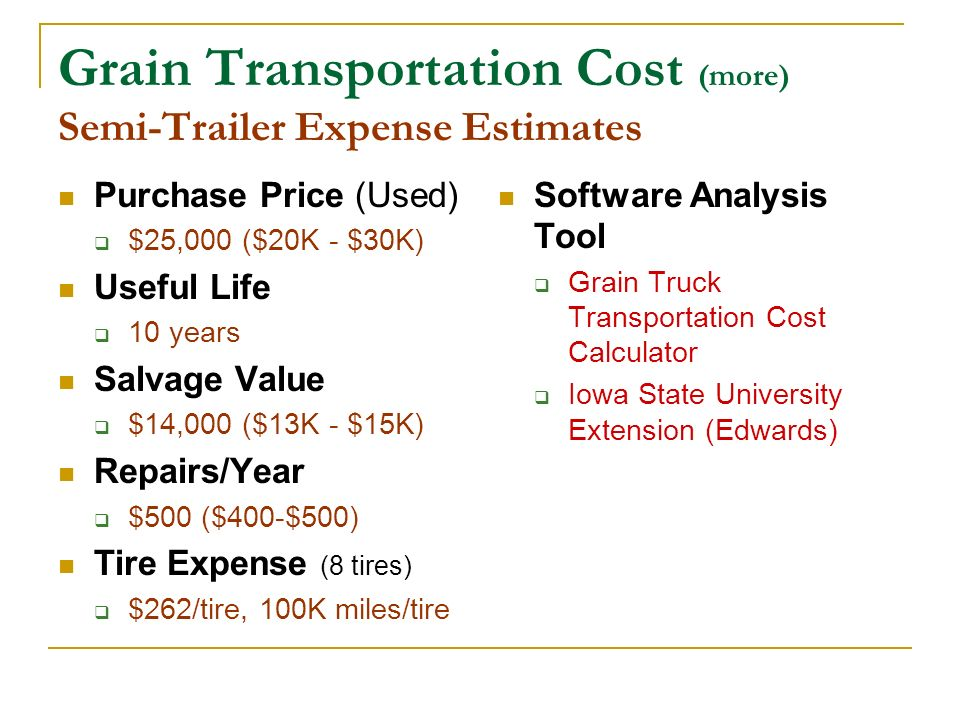 Grain Transportation Cost (more) Semi-Trailer Expense Estimates Purchase Price (Used) $25,000 ($20K - $30K) Useful Life 10 years Salvage Value $14,000
