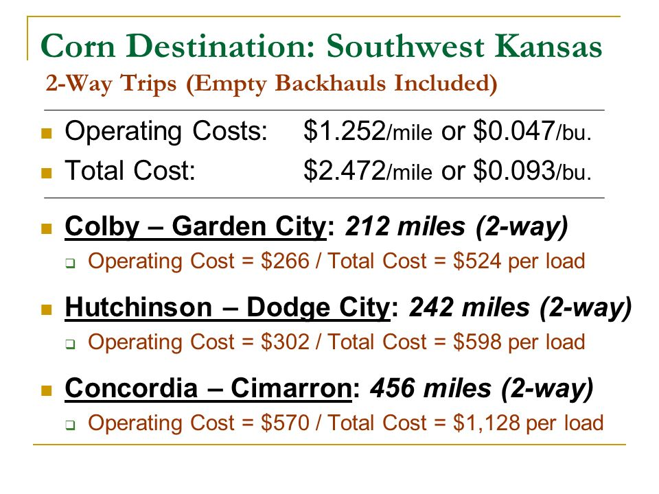 Corn Destination: Southwest Kansas 2-Way Trips (Empty Backhauls Included) Operating Costs: $1.252 /mile or $0.047 /bu. Total Cost: $2.472 /mile or $0.