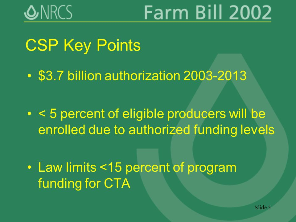 Slide 5 CSP Key Points $3.7 billion authorization 2003-2013 < 5 percent of eligible producers will be enrolled due to authorized funding levels Law limits <15 percent of program funding for CTA