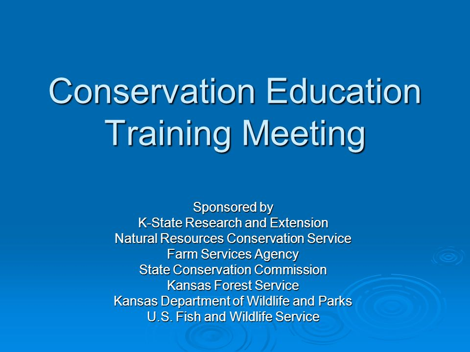 Conservation Education Training Meeting Sponsored by K-State Research and Extension Natural Resources Conservation Service Farm Services Agency State Conservation Commission Kansas Forest Service Kansas Department of Wildlife and Parks U.S.