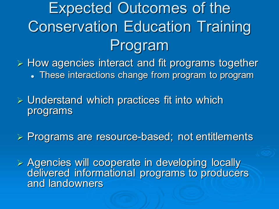 Expected Outcomes of the Conservation Education Training Program How agencies interact and fit programs together How agencies interact and fit programs together These interactions change from program to program These interactions change from program to program Understand which practices fit into which programs Understand which practices fit into which programs Programs are resource-based; not entitlements Programs are resource-based; not entitlements Agencies will cooperate in developing locally delivered informational programs to producers and landowners Agencies will cooperate in developing locally delivered informational programs to producers and landowners