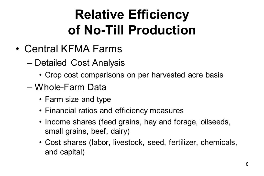 Relative Efficiency of No-Till Production Central KFMA Farms –Detailed Cost Analysis Crop cost comparisons on per harvested acre basis –Whole-Farm Dat