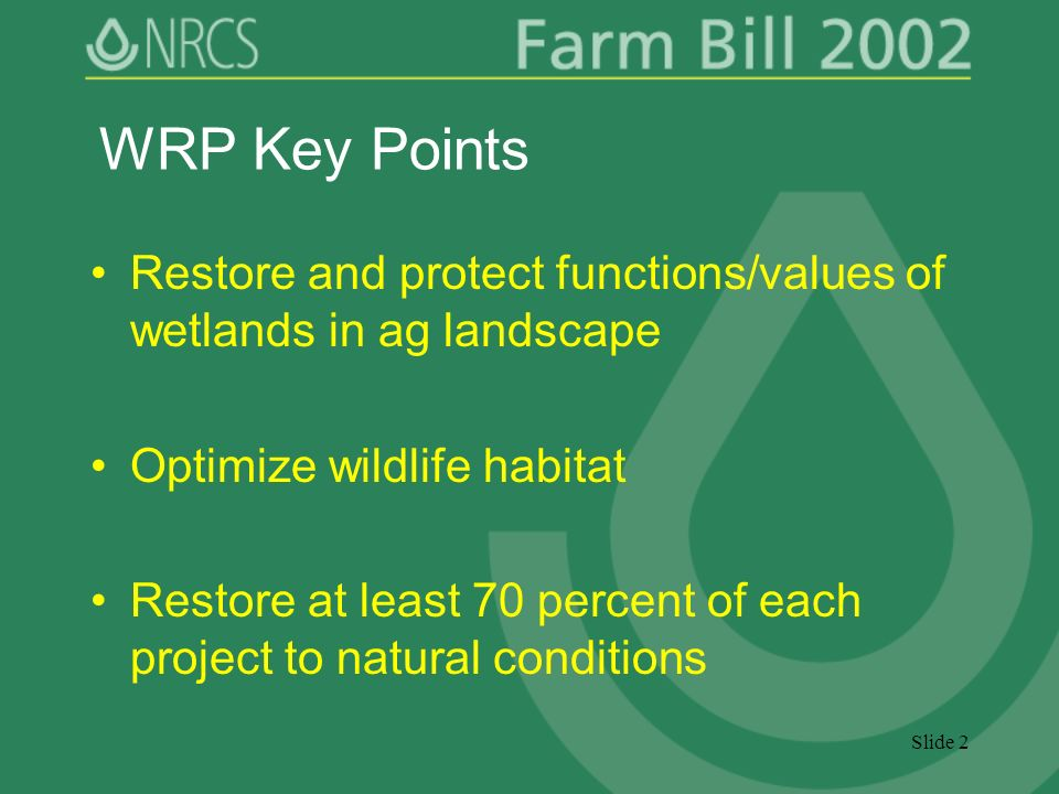 Slide 2 WRP Key Points Restore and protect functions/values of wetlands in ag landscape Optimize wildlife habitat Restore at least 70 percent of each project to natural conditions
