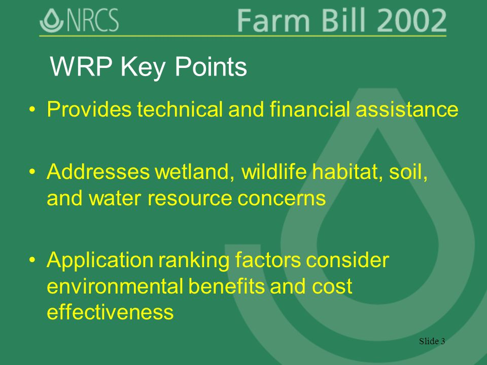 Slide 3 WRP Key Points Provides technical and financial assistance Addresses wetland, wildlife habitat, soil, and water resource concerns Application ranking factors consider environmental benefits and cost effectiveness