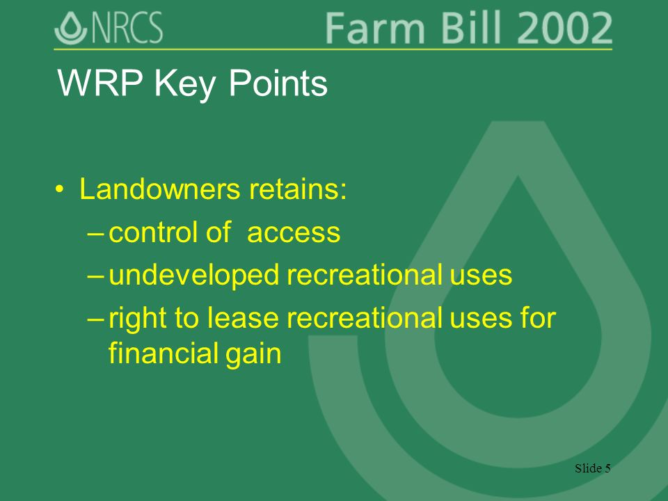 Slide 5 WRP Key Points Landowners retains: –control of access –undeveloped recreational uses –right to lease recreational uses for financial gain