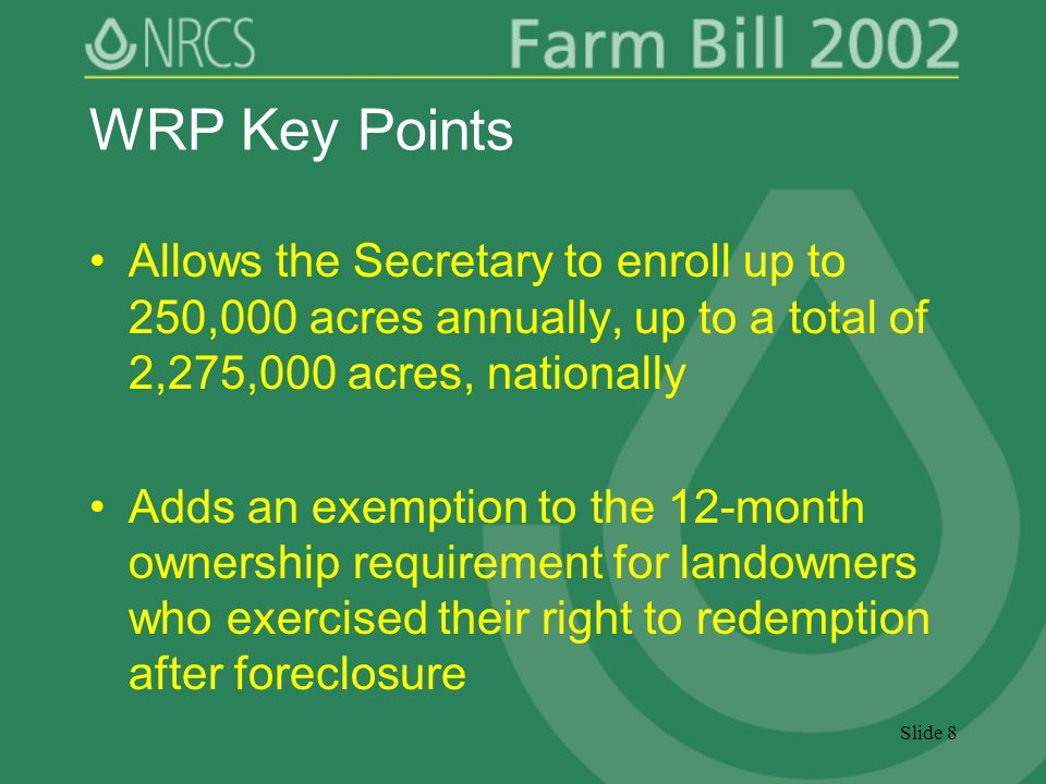 Slide 8 WRP Key Points Allows the Secretary to enroll up to 250,000 acres annually, up to a total of 2,275,000 acres, nationally Adds an exemption to the 12-month ownership requirement for landowners who exercised their right to redemption after foreclosure