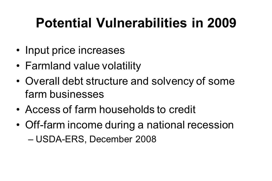 Potential Vulnerabilities in 2009 Input price increases Farmland value volatility Overall debt structure and solvency of some farm businesses Access o