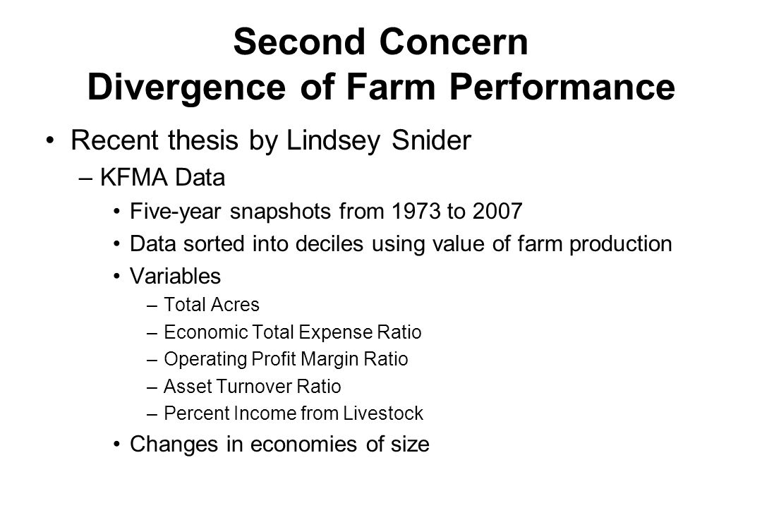 Second Concern Divergence of Farm Performance Recent thesis by Lindsey Snider –KFMA Data Five-year snapshots from 1973 to 2007 Data sorted into deciles using value of farm production Variables –Total Acres –Economic Total Expense Ratio –Operating Profit Margin Ratio –Asset Turnover Ratio –Percent Income from Livestock Changes in economies of size