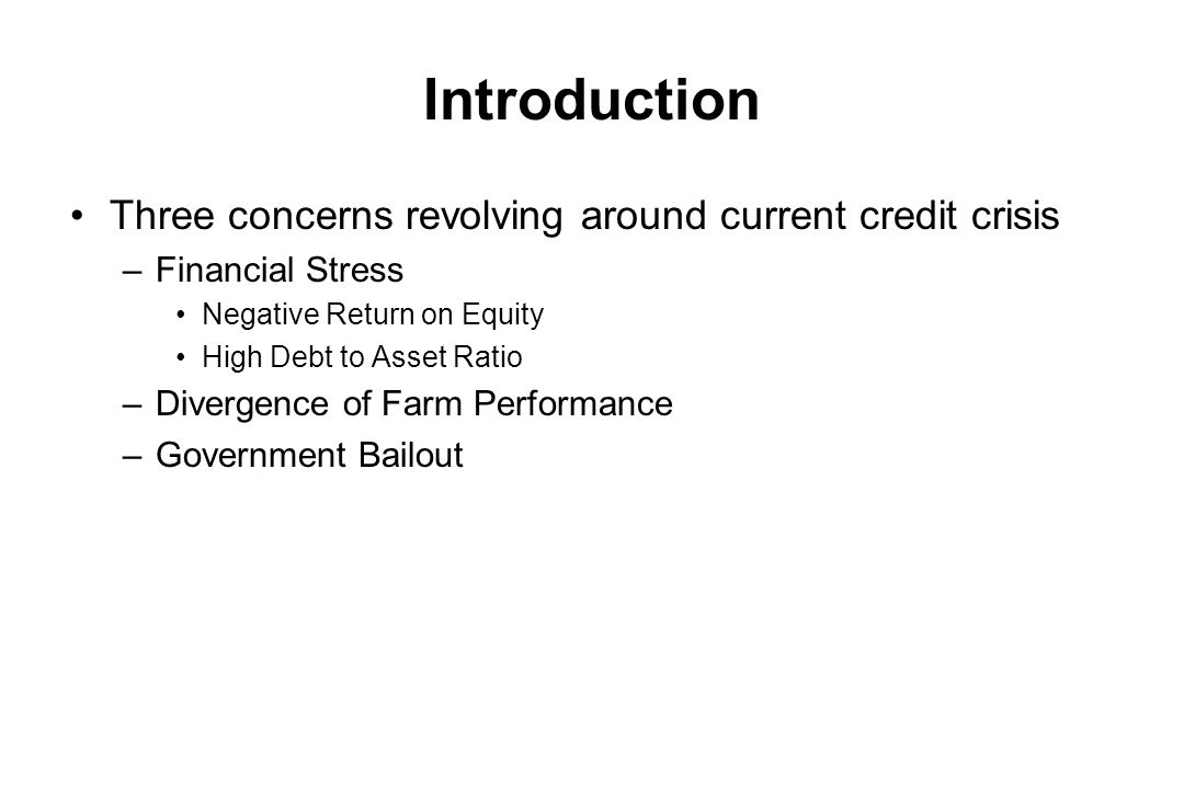Introduction Three concerns revolving around current credit crisis –Financial Stress Negative Return on Equity High Debt to Asset Ratio –Divergence of Farm Performance –Government Bailout