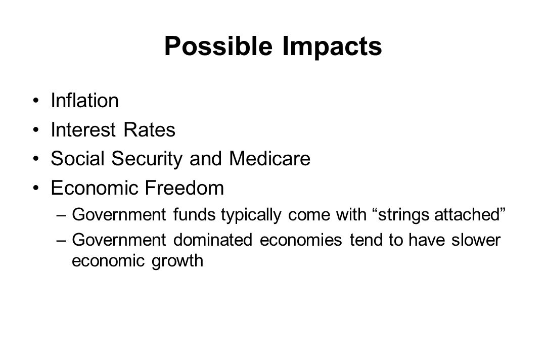 Possible Impacts Inflation Interest Rates Social Security and Medicare Economic Freedom –Government funds typically come with strings attached –Govern