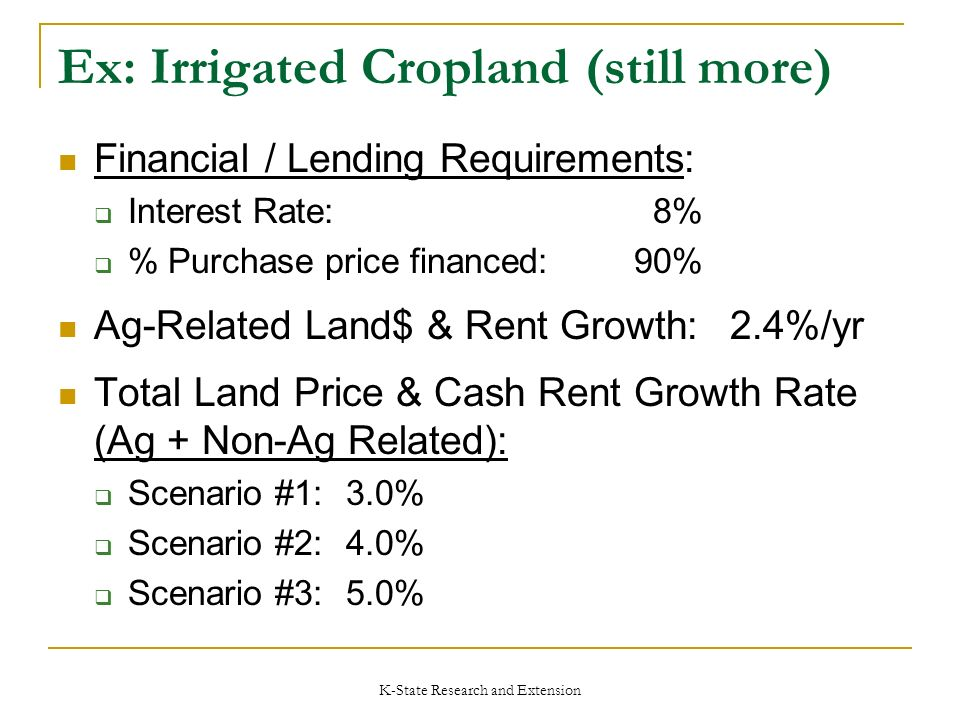 K-State Research and Extension Ex: Irrigated Cropland (still more) Financial / Lending Requirements: Interest Rate: 8% % Purchase price financed:90% Ag-Related Land$ & Rent Growth:2.4%/yr Total Land Price & Cash Rent Growth Rate (Ag + Non-Ag Related): Scenario #1:3.0% Scenario #2:4.0% Scenario #3: 5.0%