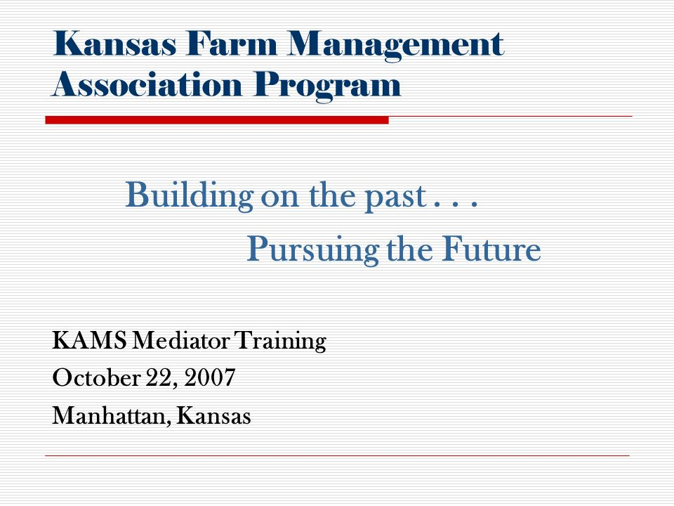 KAMS Mediator Training October 22, 2007 Manhattan, Kansas Kansas Farm Management Association Program Building on the past...