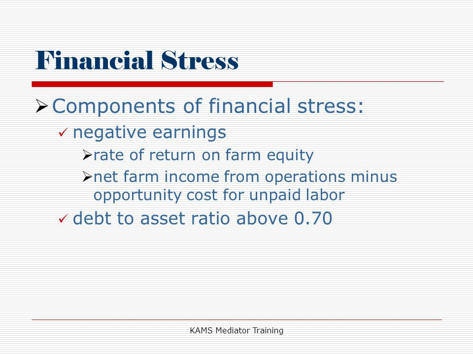 KAMS Mediator Training Financial Stress Components of financial stress: negative earnings rate of return on farm equity net farm income from operations minus opportunity cost for unpaid labor debt to asset ratio above 0.70