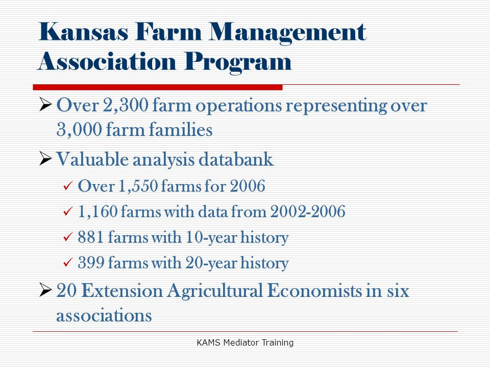 KAMS Mediator Training Over 2,300 farm operations representing over 3,000 farm families Valuable analysis databank Over 1,550 farms for 2006 1,160 farms with data from 2002-2006 881 farms with 10-year history 399 farms with 20-year history 20 Extension Agricultural Economists in six associations Kansas Farm Management Association Program