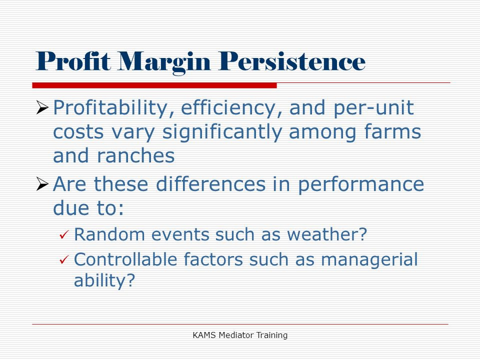 KAMS Mediator Training Profit Margin Persistence Profitability, efficiency, and per-unit costs vary significantly among farms and ranches Are these differences in performance due to: Random events such as weather.