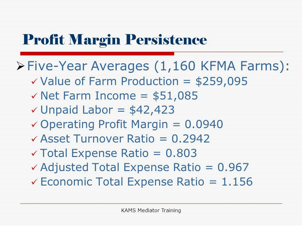 KAMS Mediator Training Profit Margin Persistence Five-Year Averages (1,160 KFMA Farms): Value of Farm Production = $259,095 Net Farm Income = $51,085 Unpaid Labor = $42,423 Operating Profit Margin = 0.0940 Asset Turnover Ratio = 0.2942 Total Expense Ratio = 0.803 Adjusted Total Expense Ratio = 0.967 Economic Total Expense Ratio = 1.156