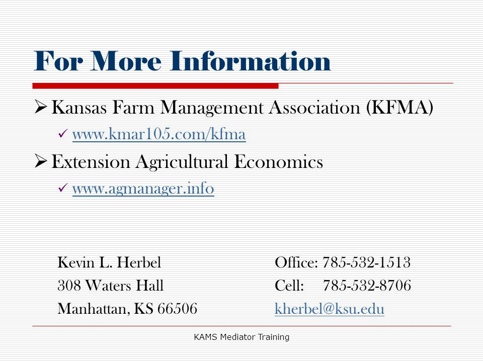 KAMS Mediator Training For More Information Kansas Farm Management Association (KFMA) www.kmar105.com/kfma Extension Agricultural Economics www.agmanager.info Kevin L.