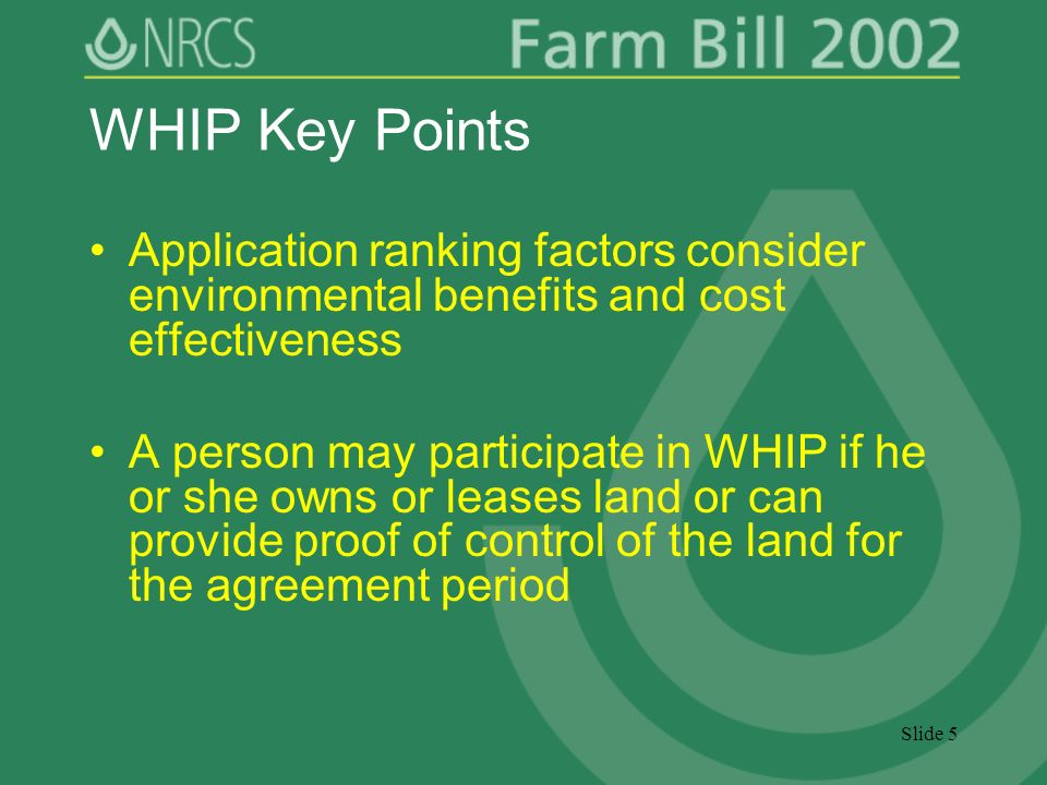 Slide 5 WHIP Key Points Application ranking factors consider environmental benefits and cost effectiveness A person may participate in WHIP if he or she owns or leases land or can provide proof of control of the land for the agreement period