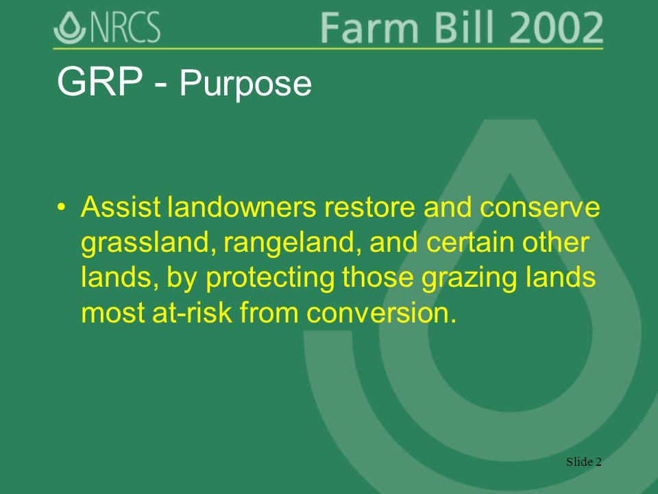 Slide 2 GRP - Purpose Assist landowners restore and conserve grassland, rangeland, and certain other lands, by protecting those grazing lands most at-risk from conversion.