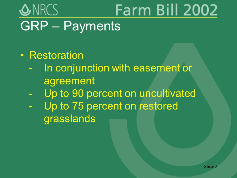 Slide 9 GRP – Payments Restoration -In conjunction with easement or agreement -Up to 90 percent on uncultivated -Up to 75 percent on restored grasslands