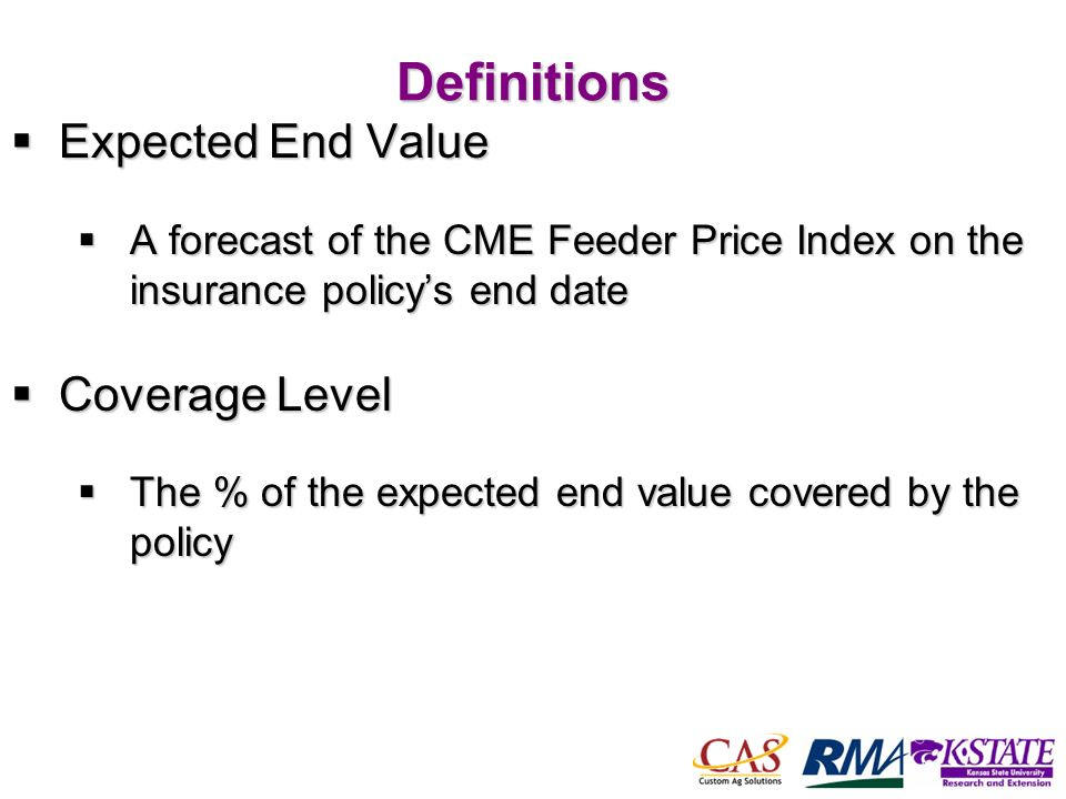 43Definitions Expected End Value Expected End Value A forecast of the CME Feeder Price Index on the insurance policys end date A forecast of the CME Feeder Price Index on the insurance policys end date Coverage Level Coverage Level The % of the expected end value covered by the policy The % of the expected end value covered by the policy