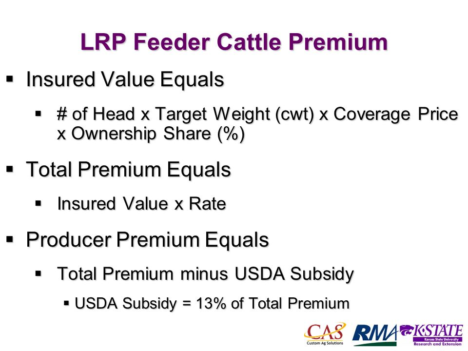 46 LRP Feeder Cattle Premium Insured Value Equals Insured Value Equals # of Head x Target Weight (cwt) x Coverage Price x Ownership Share (%) # of Hea