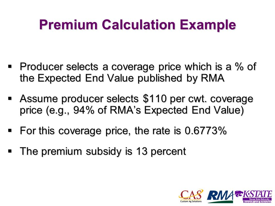 48 Premium Calculation Example Producer selects a coverage price which is a % of the Expected End Value published by RMA Producer selects a coverage price which is a % of the Expected End Value published by RMA Assume producer selects $110 per cwt.