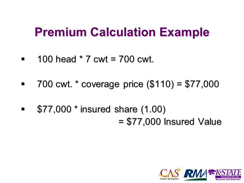 49 Premium Calculation Example 100 head * 7 cwt = 700 cwt. 100 head * 7 cwt = 700 cwt. 700 cwt. * coverage price ($110) = $77,000 700 cwt. * coverage