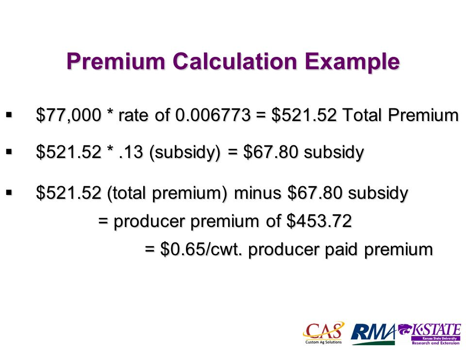 50 Premium Calculation Example $77,000 * rate of = $ Total Premium $77,000 * rate of = $ Total Premium $ *.13 (subsidy) = $67.80 subsidy $ *.13 (subsidy) = $67.80 subsidy $ (total premium) minus $67.80 subsidy = producer premium of $ = $0.65/cwt.