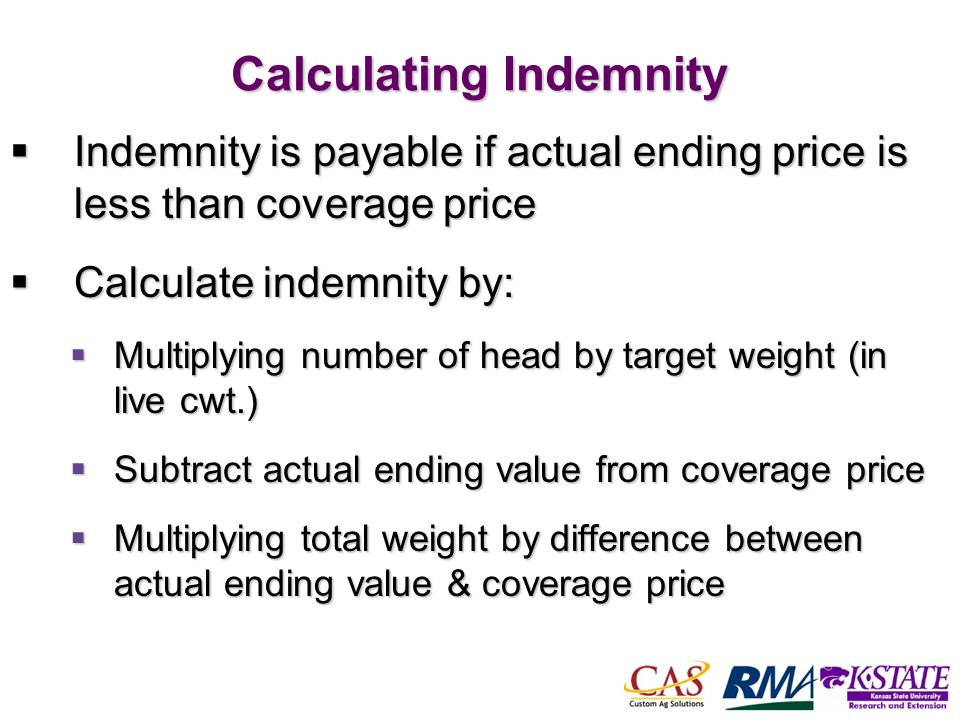 51 Calculating Indemnity Indemnity is payable if actual ending price is less than coverage price Indemnity is payable if actual ending price is less than coverage price Calculate indemnity by: Calculate indemnity by: Multiplying number of head by target weight (in live cwt.) Multiplying number of head by target weight (in live cwt.) Subtract actual ending value from coverage price Subtract actual ending value from coverage price Multiplying total weight by difference between actual ending value & coverage price Multiplying total weight by difference between actual ending value & coverage price