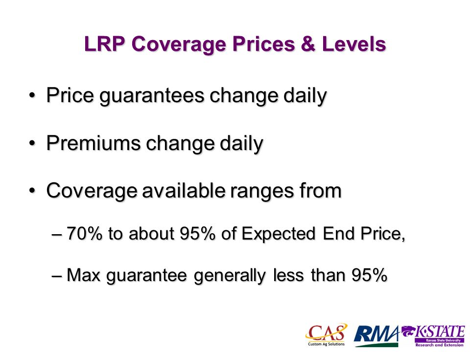 55 LRP Coverage Prices & Levels Price guarantees change dailyPrice guarantees change daily Premiums change dailyPremiums change daily Coverage available ranges fromCoverage available ranges from –70% to about 95% of Expected End Price, –Max guarantee generally less than 95%