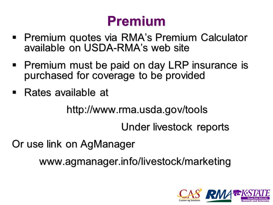 56Premium Premium quotes via RMAs Premium Calculator available on USDA-RMAs web site Premium quotes via RMAs Premium Calculator available on USDA-RMAs web site Premium must be paid on day LRP insurance is purchased for coverage to be provided Premium must be paid on day LRP insurance is purchased for coverage to be provided Rates available at Rates available at http://www.rma.usda.gov/tools http://www.rma.usda.gov/tools Under livestock reports Or use link on AgManager www.agmanager.info/livestock/marketing
