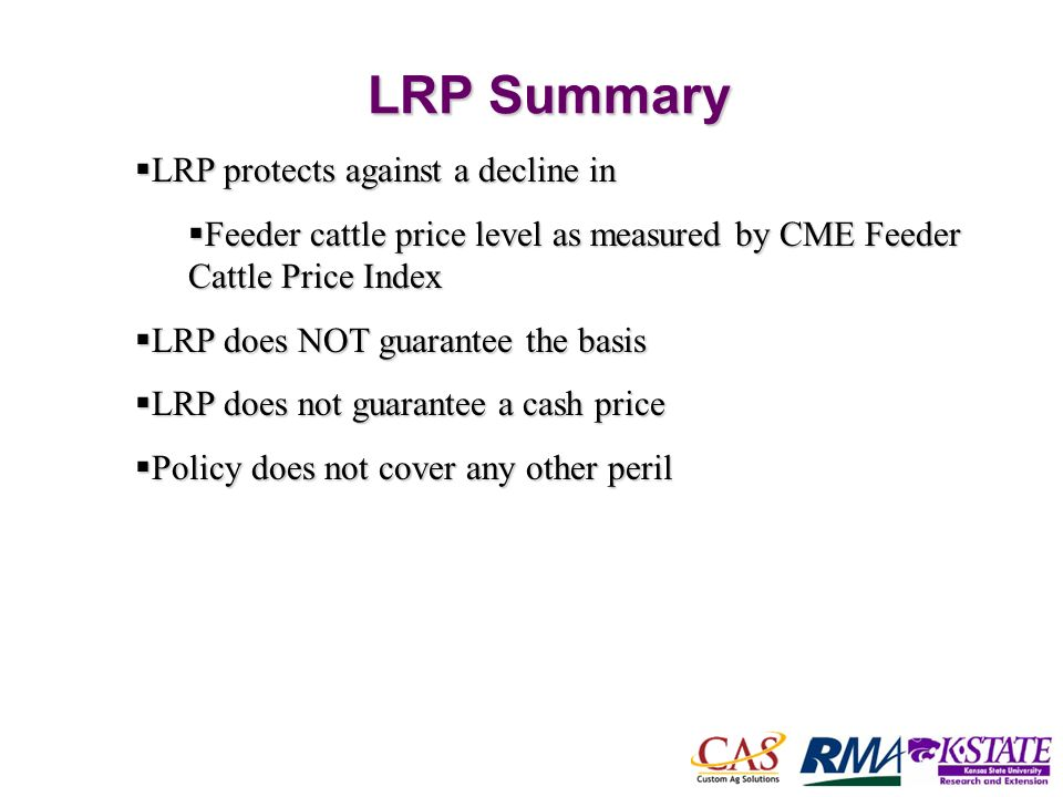 57 LRP Summary LRP protects against a decline in LRP protects against a decline in Feeder cattle price level as measured by CME Feeder Cattle Price Index Feeder cattle price level as measured by CME Feeder Cattle Price Index LRP does NOT guarantee the basis LRP does NOT guarantee the basis LRP does not guarantee a cash price LRP does not guarantee a cash price Policy does not cover any other peril Policy does not cover any other peril