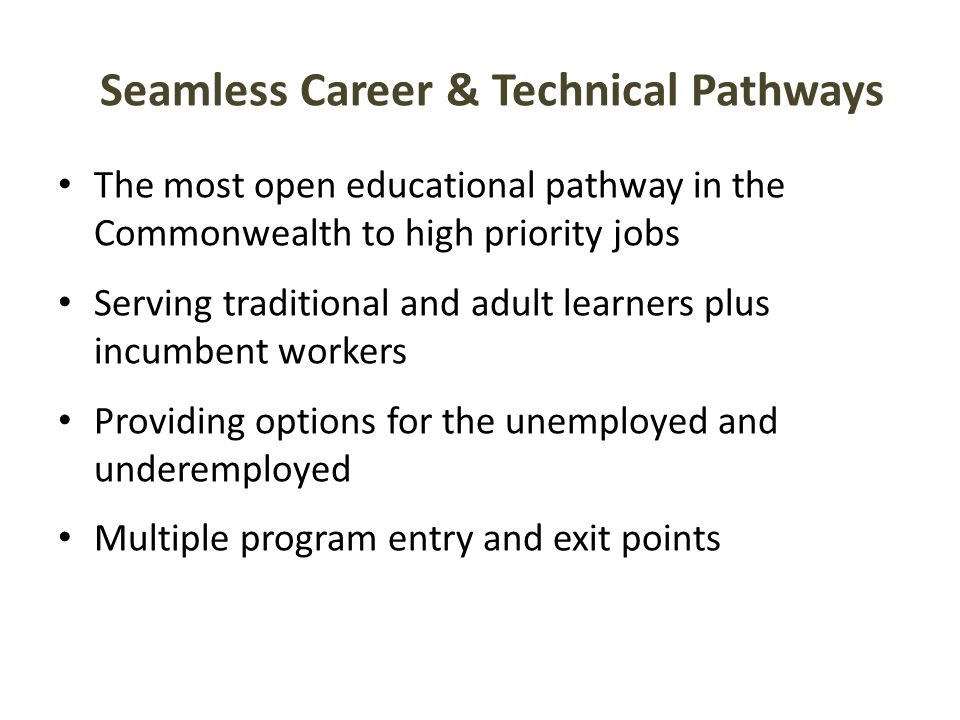 The most open educational pathway in the Commonwealth to high priority jobs Serving traditional and adult learners plus incumbent workers Providing options for the unemployed and underemployed Multiple program entry and exit points Seamless Career & Technical Pathways