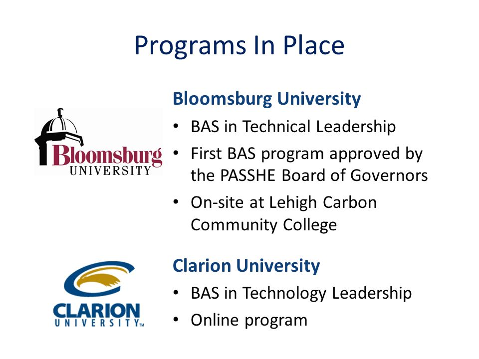 Programs In Place Bloomsburg University BAS in Technical Leadership First BAS program approved by the PASSHE Board of Governors On-site at Lehigh Carbon Community College Clarion University BAS in Technology Leadership Online program
