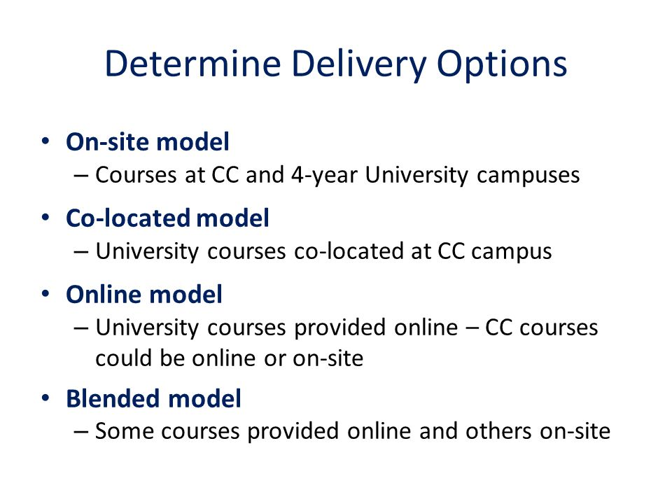Determine Delivery Options On-site model – Courses at CC and 4-year University campuses Co-located model – University courses co-located at CC campus Online model – University courses provided online – CC courses could be online or on-site Blended model – Some courses provided online and others on-site
