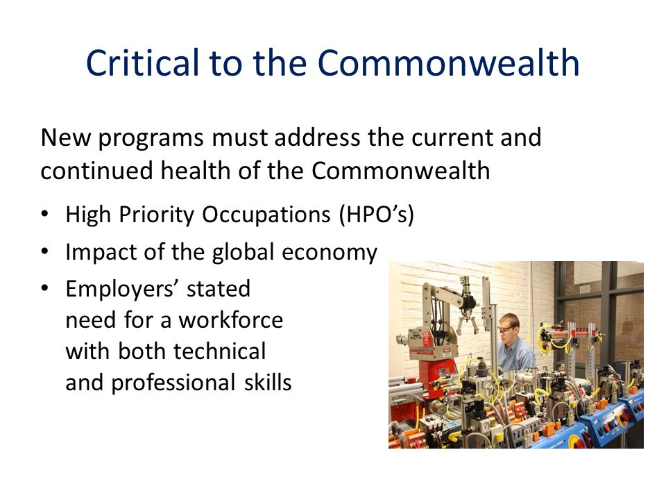 Critical to the Commonwealth High Priority Occupations (HPOs) Impact of the global economy Employers stated need for a workforce with both technical and professional skills New programs must address the current and continued health of the Commonwealth