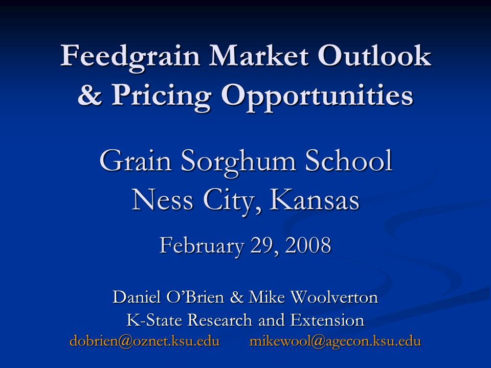Feedgrain Market Outlook & Pricing Opportunities Grain Sorghum School Ness City, Kansas February 29, 2008 Daniel OBrien & Mike Woolverton K-State Research and Extension dobrien@oznet.ksu.edu mikewool@agecon.ksu.edu