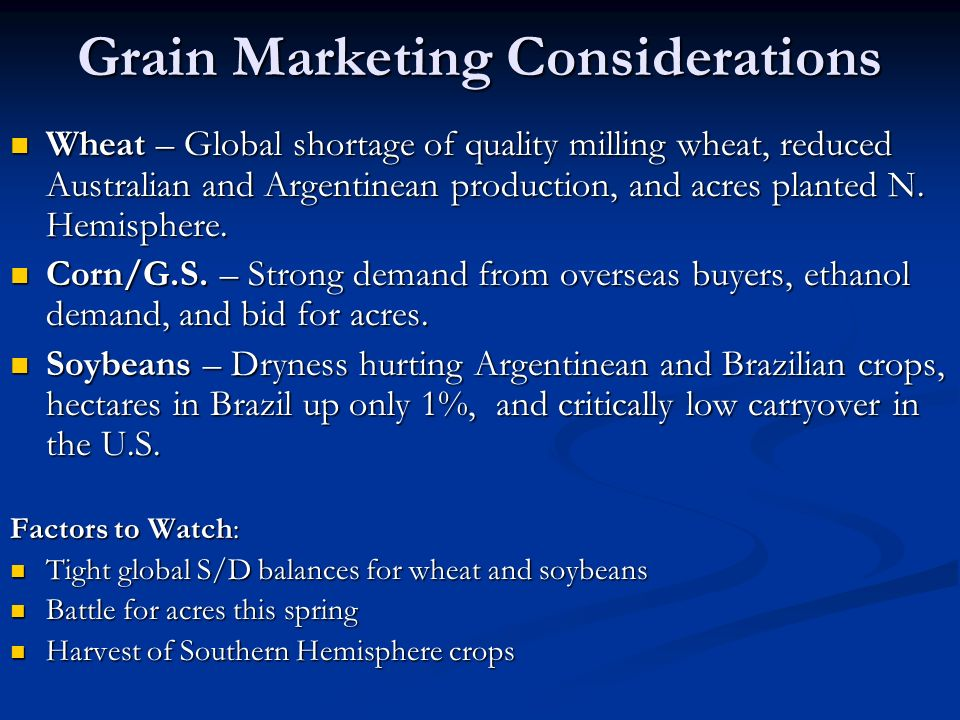 Grain Marketing Considerations Wheat – Global shortage of quality milling wheat, reduced Australian and Argentinean production, and acres planted N.