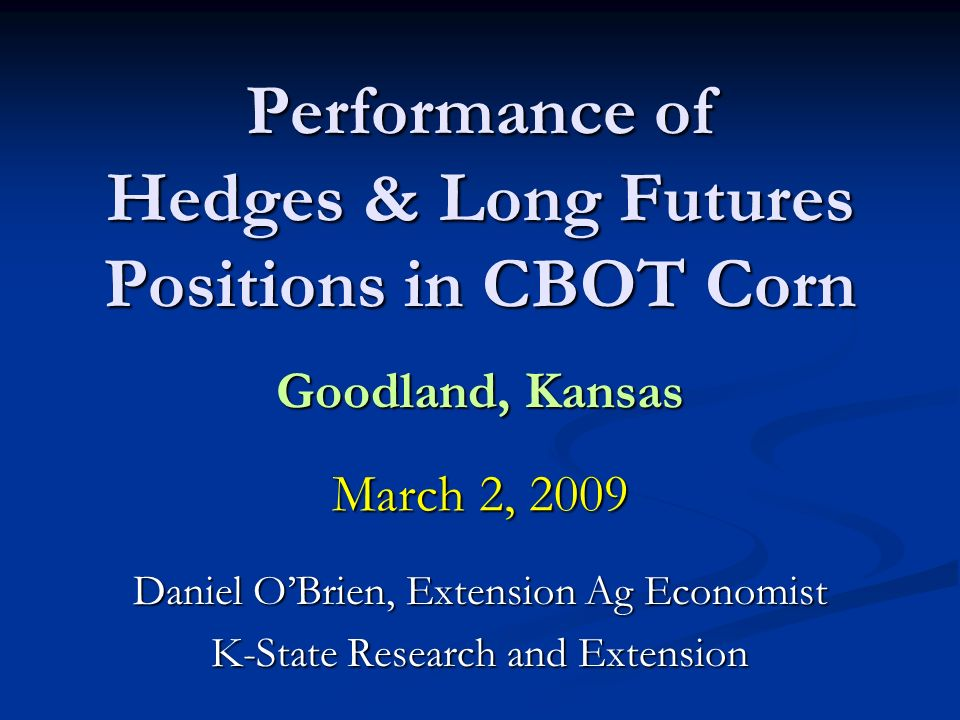 Performance of Hedges & Long Futures Positions in CBOT Corn Goodland, Kansas March 2, 2009 Daniel OBrien, Extension Ag Economist K-State Research and Extension