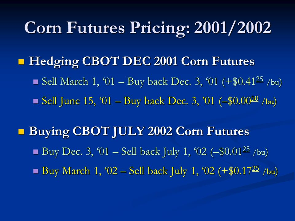 Corn Futures Pricing: 2001/2002 Hedging CBOT DEC 2001 Corn Futures Hedging CBOT DEC 2001 Corn Futures Sell March 1, 01 – Buy back Dec.