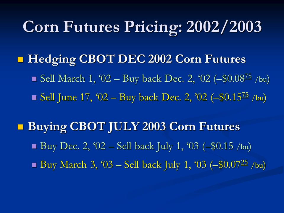 Corn Futures Pricing: 2002/2003 Hedging CBOT DEC 2002 Corn Futures Hedging CBOT DEC 2002 Corn Futures Sell March 1, 02 – Buy back Dec.