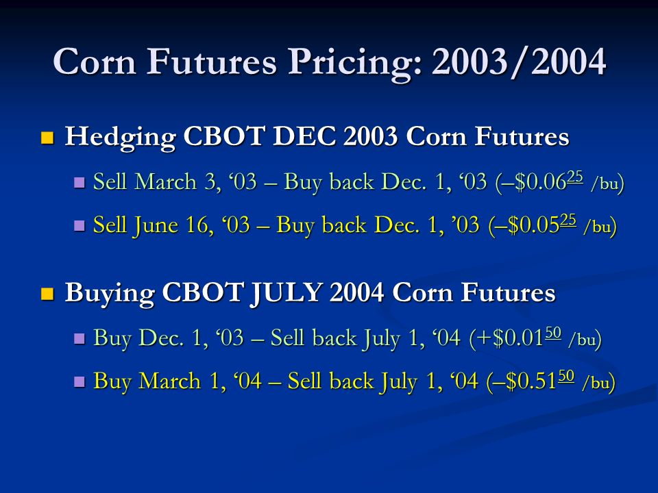 Corn Futures Pricing: 2003/2004 Hedging CBOT DEC 2003 Corn Futures Hedging CBOT DEC 2003 Corn Futures Sell March 3, 03 – Buy back Dec.