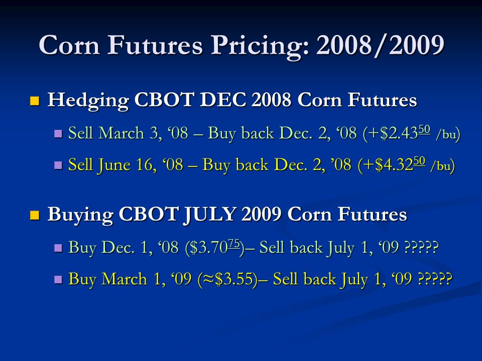 Corn Futures Pricing: 2008/2009 Hedging CBOT DEC 2008 Corn Futures Hedging CBOT DEC 2008 Corn Futures Sell March 3, 08 – Buy back Dec.