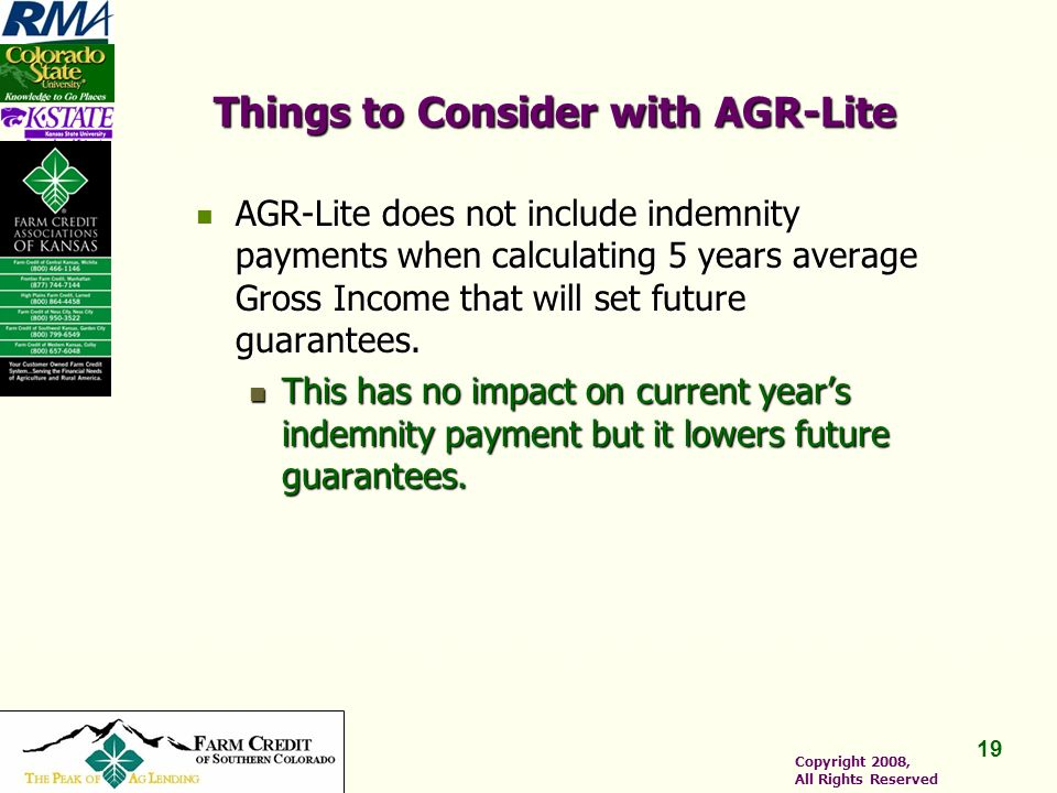 19 Copyright 2008, All Rights Reserved Things to Consider with AGR-Lite AGR-Lite does not include indemnity payments when calculating 5 years average Gross Income that will set future guarantees.