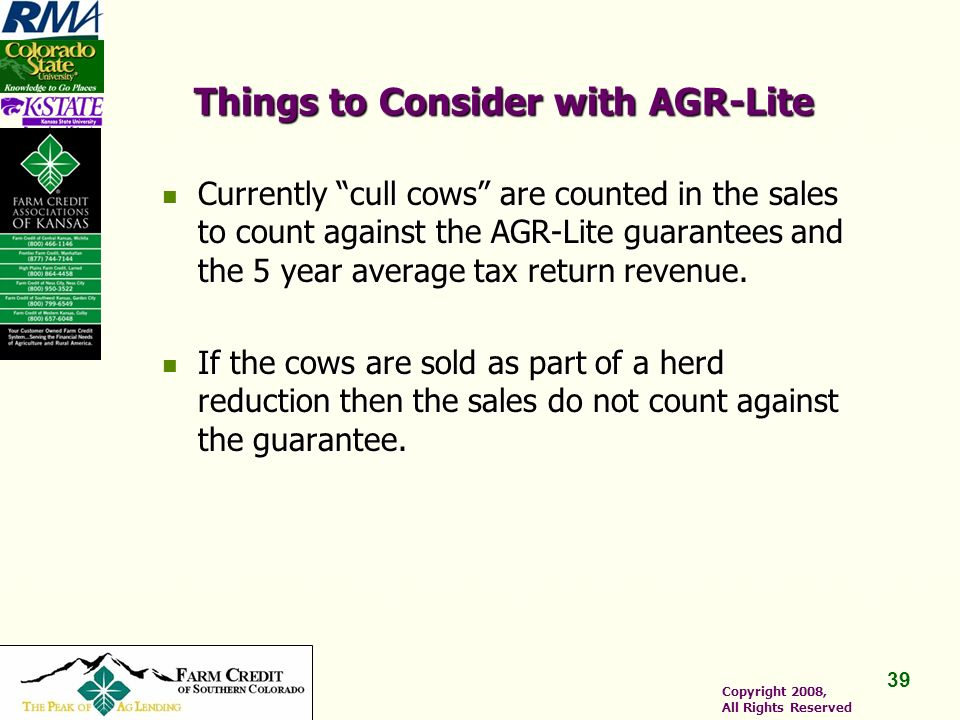 39 Copyright 2008, All Rights Reserved Things to Consider with AGR-Lite Currently cull cows are counted in the sales to count against the AGR-Lite guarantees and the 5 year average tax return revenue.