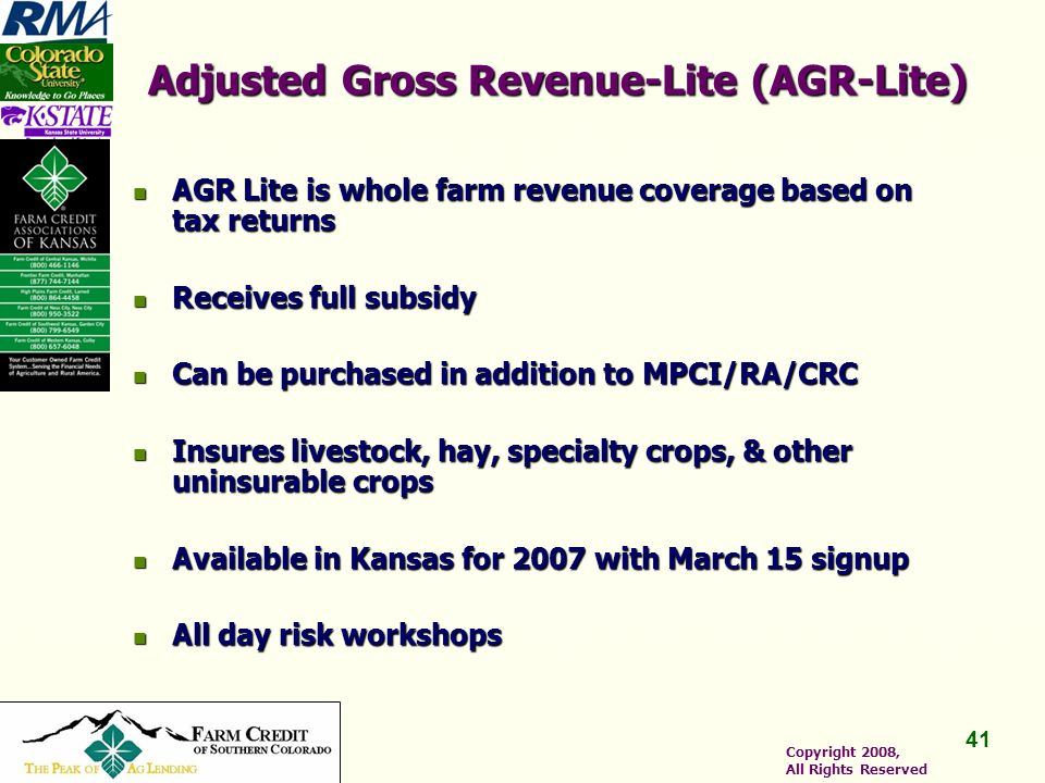 41 Copyright 2008, All Rights Reserved Adjusted Gross Revenue-Lite (AGR-Lite) AGR Lite is whole farm revenue coverage based on tax returns AGR Lite is whole farm revenue coverage based on tax returns Receives full subsidy Receives full subsidy Can be purchased in addition to MPCI/RA/CRC Can be purchased in addition to MPCI/RA/CRC Insures livestock, hay, specialty crops, & other uninsurable crops Insures livestock, hay, specialty crops, & other uninsurable crops Available in Kansas for 2007 with March 15 signup Available in Kansas for 2007 with March 15 signup All day risk workshops All day risk workshops