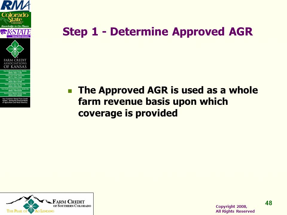 48 Copyright 2008, All Rights Reserved Step 1 - Determine Approved AGR The Approved AGR is used as a whole farm revenue basis upon which coverage is provided