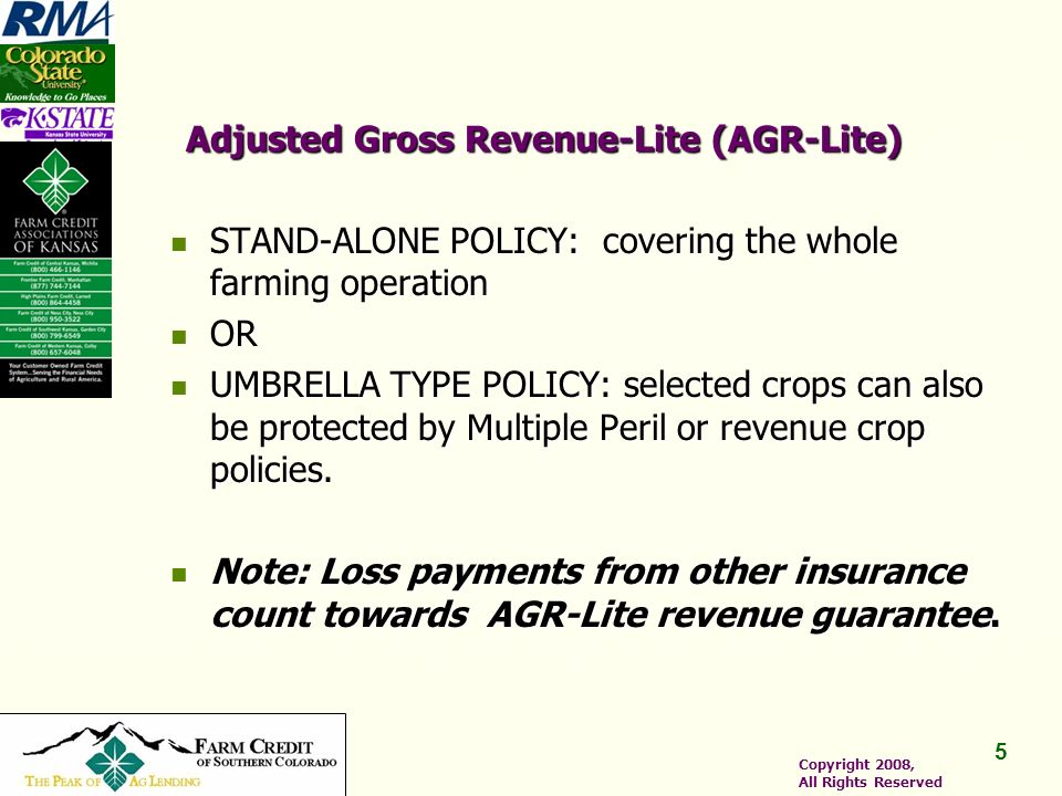 5 5 Copyright 2008, All Rights Reserved Adjusted Gross Revenue-Lite (AGR-Lite) STAND-ALONE POLICY: covering the whole farming operation STAND-ALONE POLICY: covering the whole farming operation OR OR UMBRELLA TYPE POLICY: selected crops can also be protected by Multiple Peril or revenue crop policies.